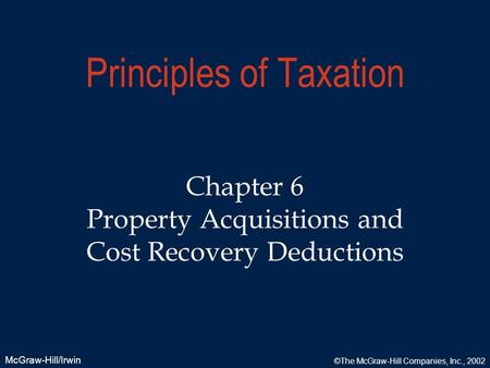 McGraw-Hill/Irwin ©The McGraw-Hill Companies, Inc., 2002 Principles of Taxation Chapter 6 Property Acquisitions and Cost Recovery Deductions.