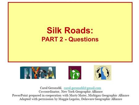 Silk Roads: PART 2 - Questions Carol Gersmehl, Co-coordinator, New York Geographic Alliance PowerPoint.