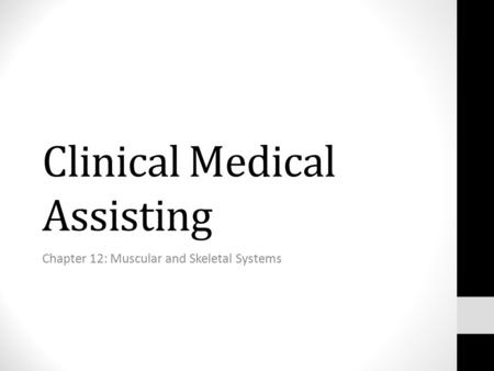 Clinical Medical Assisting Chapter 12: Muscular and Skeletal Systems.
