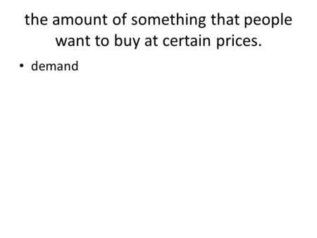 The amount of something that people want to buy at certain prices. demand.