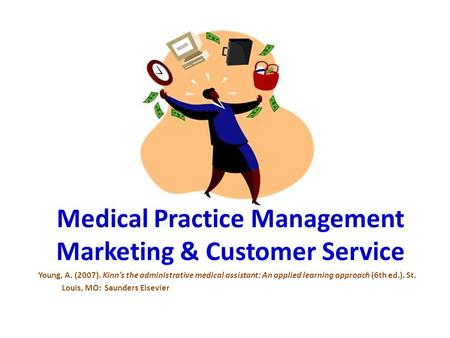 Medical Practice Management Marketing & Customer Service Young, A. (2007). Kinn's the administrative medical assistant: An applied learning approach (6th.