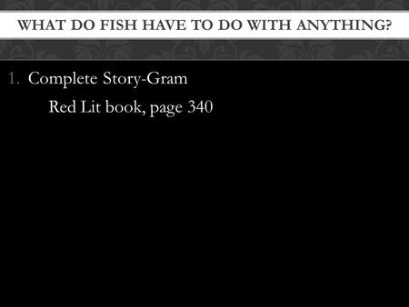 1.Complete Story-Gram Red Lit book, page 340 WHAT DO FISH HAVE TO DO WITH ANYTHING?