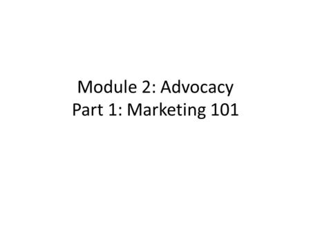 Module 2: Advocacy Part 1: Marketing 101. Overview In Part 1 of this module you will become familiar with basic marketing strategies. This is how you.