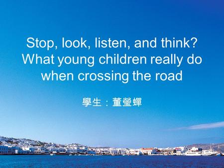 Stop, look, listen, and think? What young children really do when crossing the road 學生:董瑩蟬.