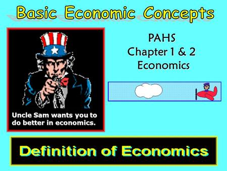 PAHS Chapter 1 & 2 Economics Economics Uncle Sam wants you to do better in economics.