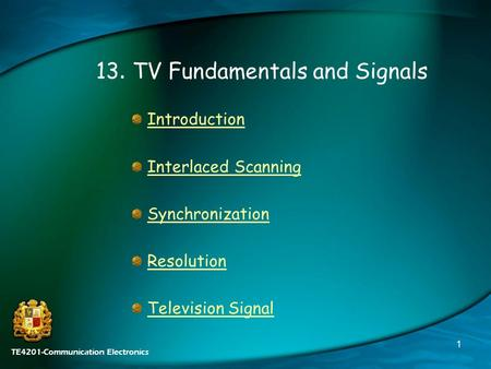 TE4201-Communication Electronics 1 13. TV Fundamentals and Signals Introduction Interlaced Scanning Synchronization Resolution Television Signal.