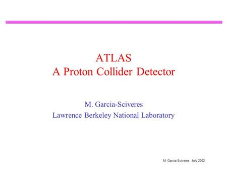 M. Garcia-Sciveres July 2002 ATLAS A Proton Collider Detector M. Garcia-Sciveres Lawrence Berkeley National Laboratory.