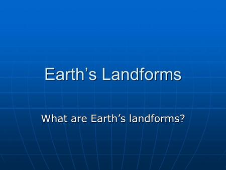 Earth's Landforms What are Earth's landforms?. Lesson Essential Question How was Earth shaped and reshaped over time?
