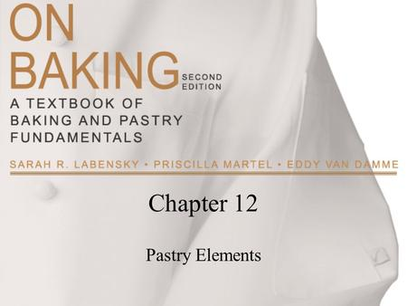 Chapter 12 Pastry Elements. Copyright ©2009 by Pearson Education, Inc. Upper Saddle River, New Jersey 07458 All rights reserved. On Baking: A Textbook.