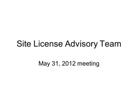 Site License Advisory Team May 31, 2012 meeting. Agenda 1.Acrobat Enterprise License Agreement 2.Microsoft CoreCAL Server Licenses 3.Parallels Renewal.