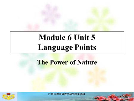 广州市教育局教学研究室英语科 Module 6 Unit 5 Language Points The Power of Nature.