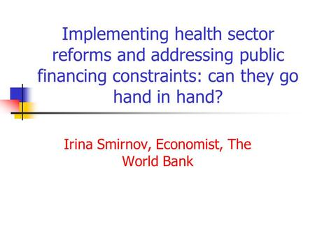 Implementing health sector reforms and addressing public financing constraints: can they go hand in hand? Irina Smirnov, Economist, The World Bank.