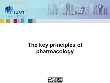European Patients' Academy on Therapeutic Innovation The key principles of pharmacology.