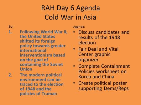 RAH Day 6 Agenda Cold War in Asia EU: 1.Following World War II, the United States shifted its foreign policy towards greater international interventionism.
