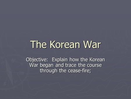 The Korean War Objective: Explain how the Korean War began and trace the course through the cease-fire;