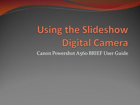 "Canon Powershot A560 BRIEF User Guide. Sign Out the Camera The camera sign-out sheet is in the ""Closet"" You are responsible for the camera the moment."