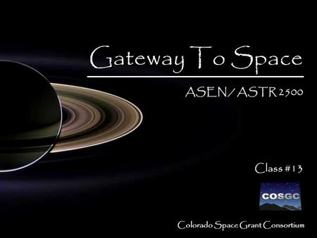 1 Colorado Space Grant Consortium Gateway To Space ASEN / ASTR 2500 Class #13 Gateway To Space ASEN / ASTR 2500 Class #13.