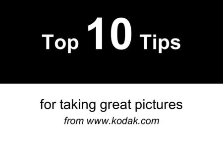 Top 10 Tips for taking great pictures from www.kodak.com.