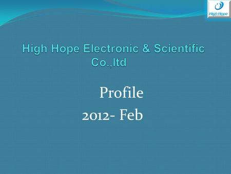 Profile 2012- Feb. About Us High Hope Electronic & Scientific CO.,LTD, belongs to High Hope Group, a professional trading company supplying competitive.