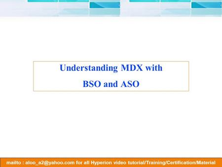 Mailto : for all Hyperion video tutorial/Training/Certification/Material Understanding MDX with BSO and ASO.