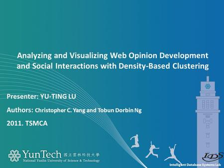 Intelligent Database Systems Lab Presenter: YU-TING LU Authors: Christopher C. Yang and Tobun Dorbin Ng 2011. TSMCA Analyzing and Visualizing Web Opinion.