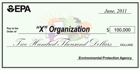 "Pay to the Order of $ ""X"" Organization Environmental Protection Agency 100,000 Two Hundred Thousand Dollars DOLLARS June, 2011."