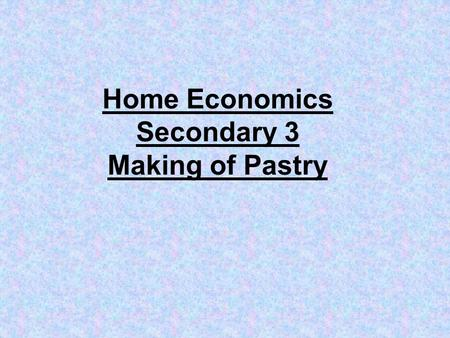 Home Economics Secondary 3 Making of Pastry. types of pastry 1.Short crust pastry 2.Puff pastry 3.Rough puff pastry 4.Choux pastry.