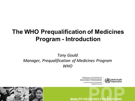 The WHO Prequalification of Medicines Program - Introduction Tony Gould Manager, Prequalification of Medicines Program WHO.