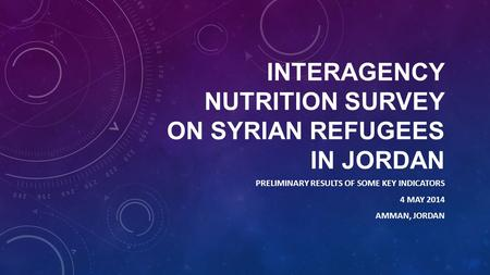 INTERAGENCY NUTRITION SURVEY ON SYRIAN REFUGEES IN JORDAN PRELIMINARY RESULTS OF SOME KEY INDICATORS 4 MAY 2014 AMMAN, JORDAN.