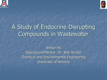 A Study of Endocrine Disrupting Compounds in Wastewater Arthur Ho Spacegrant Mentor: Dr. Bob Arnold Chemical and Environmental Engineering University of.