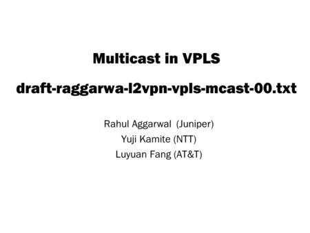 Copyright © 2004 Juniper Networks, Inc. Proprietary and Confidentialwww.juniper.net 1 Multicast in VPLS draft-raggarwa-l2vpn-vpls-mcast-00.txt Rahul Aggarwal.