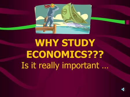 WHY STUDY ECONOMICS??? Is it really important … Or is it just another REQUIRED high school credit?