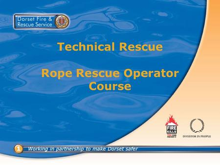 Working in partnership to make Dorset safer 11 Technical Rescue Rope Rescue Operator Course.
