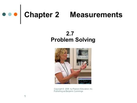 1 Chapter 2 Measurements 2.7 Problem Solving Copyright © 2008 by Pearson Education, Inc. Publishing as Benjamin Cummings.