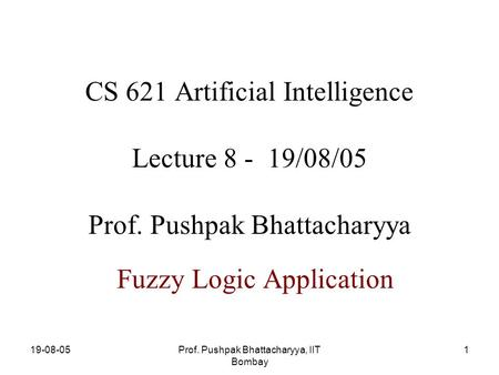 19-08-05Prof. Pushpak Bhattacharyya, IIT Bombay 1 CS 621 Artificial Intelligence Lecture 8 - 19/08/05 Prof. Pushpak Bhattacharyya Fuzzy Logic Application.