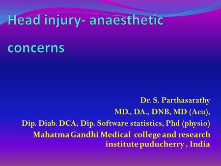 Dr. S. Parthasarathy MD., DA., DNB, MD (Acu), Dip. Diab. DCA, Dip. Software statistics, Phd (physio) Mahatma Gandhi Medical college and research institute.