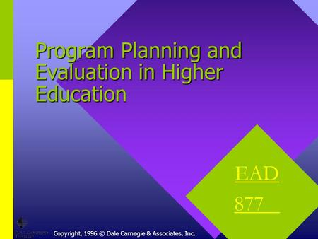 Copyright, 1996 © Dale Carnegie & Associates, Inc. Program Planning and Evaluation in Higher Education EAD 877.