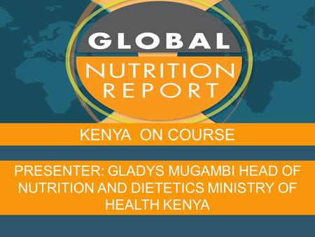 PRESENTER: GLADYS MUGAMBI HEAD OF NUTRITION AND DIETETICS MINISTRY OF HEALTH KENYA KENYA ON COURSE.