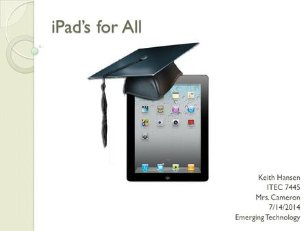 <strong>IPad</strong>'s for All Keith Hansen ITEC 7445 Mrs. Cameron 7/14/2014 Emerging Technology.