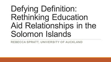 Defying Definition: Rethinking Education Aid Relationships in the Solomon Islands REBECCA SPRATT, UNIVERSITY OF AUCKLAND.