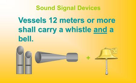 Sound Signal Devices + Vessels 12 meters or more shall carry a whistle and a bell.