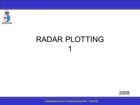 CANADIAN COAST GUARD AUXILIARY - PACIFIC RADAR PLOTTING 1 CANADIAN COAST GUARD AUXILIARY - PACIFIC 2008.