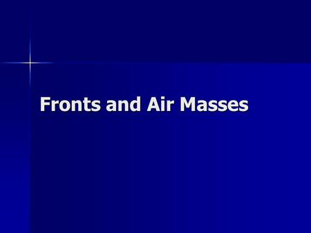 Fronts and Air Masses. Air Masses & Fronts Air Mass = large body of air whose temperature and moisture is similar at a given height (can cover thousands.