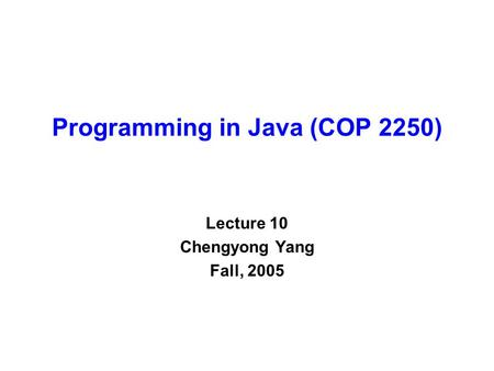 Programming in Java (COP 2250) Lecture 10 Chengyong Yang Fall, 2005.