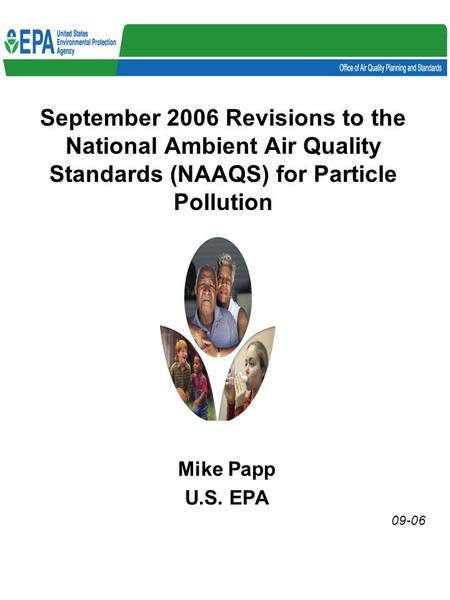 September 2006 Revisions to the National Ambient Air Quality Standards (NAAQS) for Particle Pollution Mike Papp U.S. EPA 09-06.
