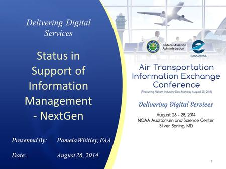 Delivering Digital Services Status in Support of Information Management - NextGen Presented By: Pamela Whitley, FAA Date:August 26, 2014 1.