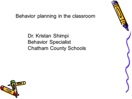 Behavior planning in the classroom Dr. Kristan Shimpi Behavior Specialist Chatham County Schools.