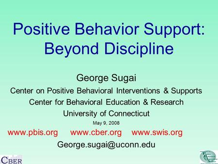 Positive Behavior Support: Beyond Discipline George Sugai Center on Positive Behavioral Interventions & Supports Center for Behavioral Education & Research.
