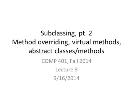 Subclassing, pt. 2 Method overriding, virtual methods, abstract classes/methods COMP 401, Fall 2014 Lecture 9 9/16/2014.