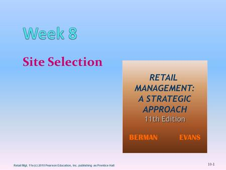 10-1 Retail Mgt. 11e (c) 2010 Pearson Education, Inc. publishing as Prentice Hall Site Selection RETAIL MANAGEMENT: A STRATEGIC APPROACH 11th Edition BERMAN.